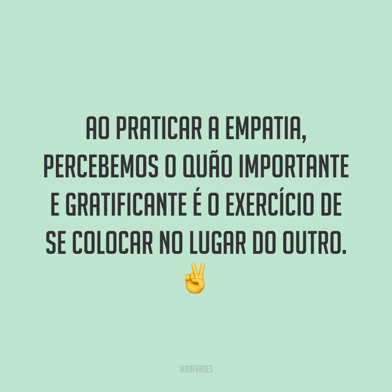 Ao praticar a empatia, percebemos o quão importante e gratificante é o exercício de se colocar no lugar do outro. ✌