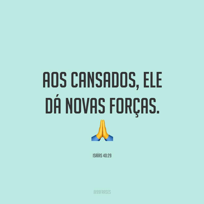 Aos cansados, Ele dá novas forças. 🙏