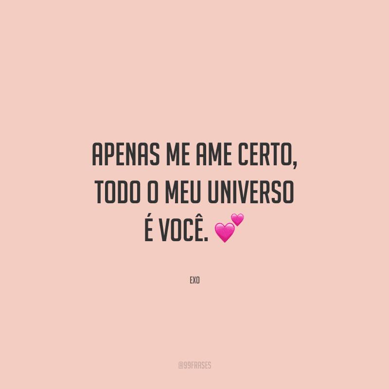Apenas me ame certo, todo o meu universo é você.