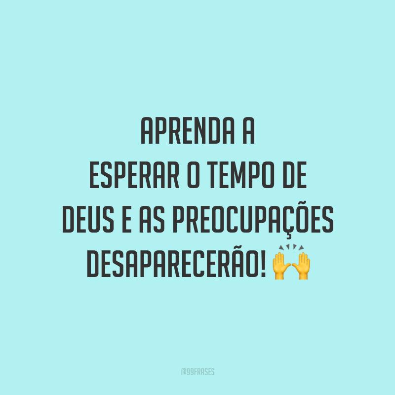 Aprenda a esperar o tempo de Deus e as preocupações desaparecerão! 🙌