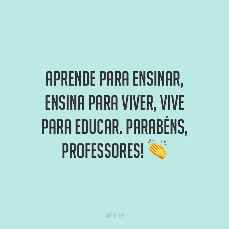 Aprende para ensinar, ensina para viver, vive para educar. Parabéns, professores!
