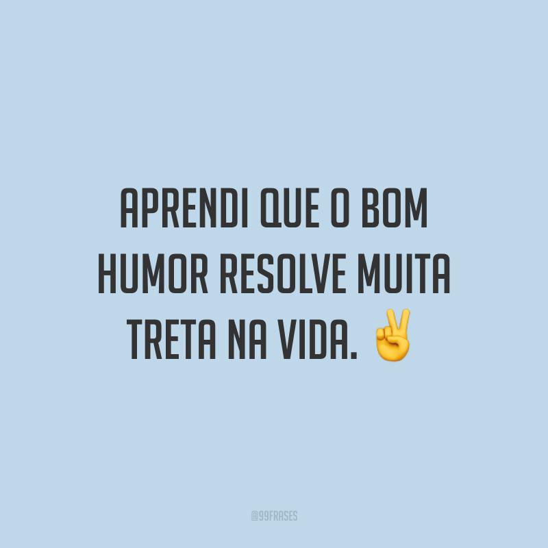 Aprendi que o bom humor resolve muita treta na vida. ✌️