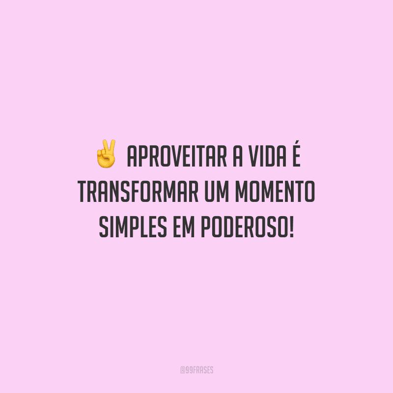 Aproveitar a vida é transformar um momento simples em poderoso!