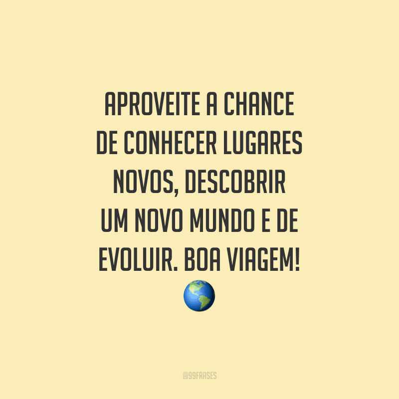 Aproveite a chance de conhecer lugares novos, descobrir um novo mundo e de evoluir. Boa viagem!
