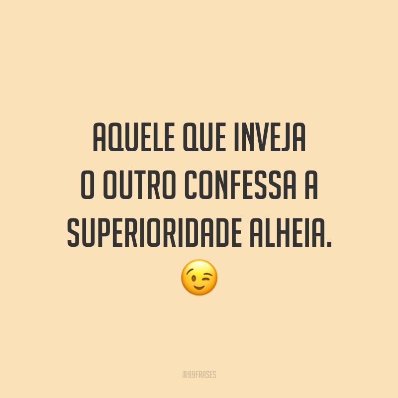 Aquele que inveja o outro confessa a superioridade alheia. 😉