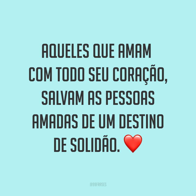 Aqueles que amam com todo seu coração, salvam as pessoas amadas de um destino de solidão. ❤
