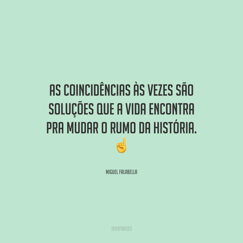 As coincidências às vezes são soluções que a vida encontra pra mudar o rumo da história.
