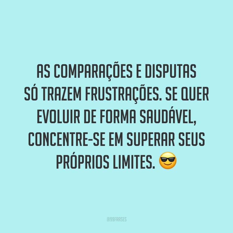 As comparações e disputas só trazem frustrações. Se quer evoluir de forma saudável, concentre-se em superar seus próprios limites. ?