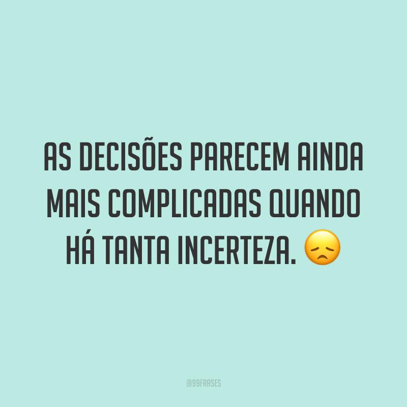 As decisões parecem ainda mais complicadas quando há tanta incerteza. 😞