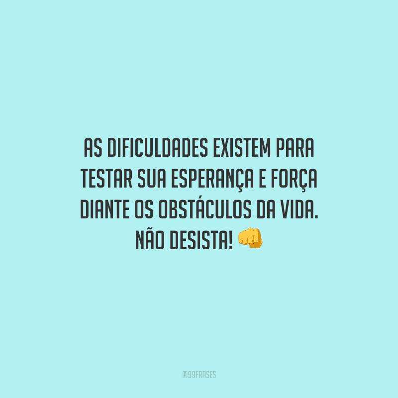 As dificuldades existem para testar sua esperança e força diante os obstáculos da vida. Não desista!