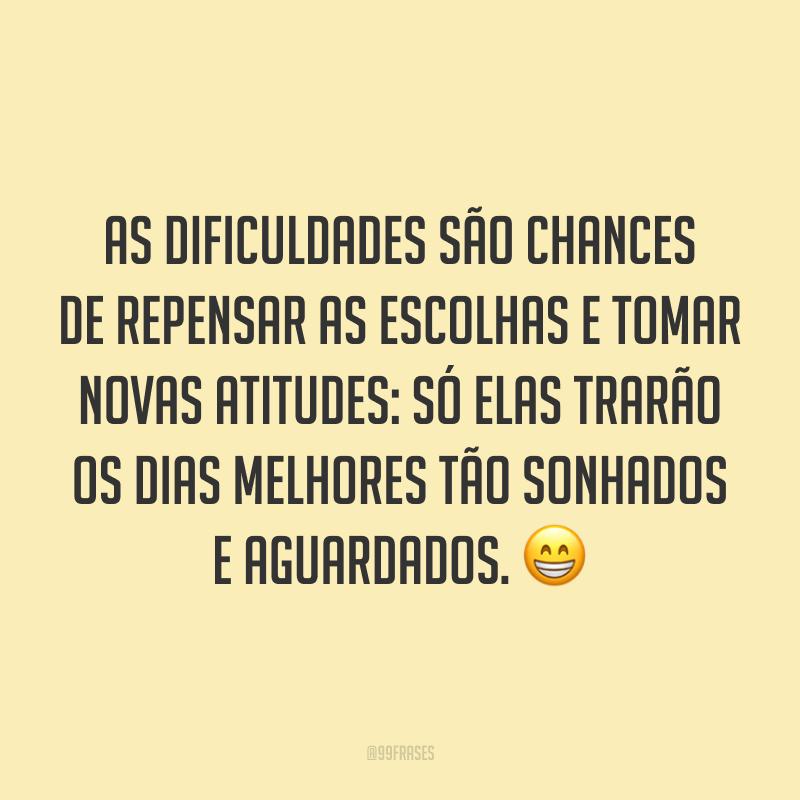 As dificuldades são chances de repensar as escolhas e tomar novas atitudes: só elas trarão os dias melhores tão sonhados e aguardados. 😁