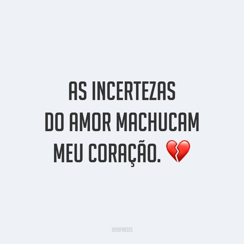 As incertezas do amor machucam meu coração. 💔