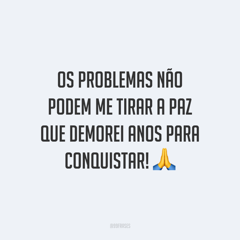 Os problemas não podem me tirar a paz que demorei anos para conquistar! 🙏