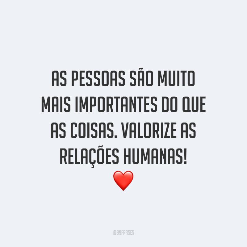 As pessoas são muito mais importantes do que as coisas. Valorize as relações humanas! ❤️