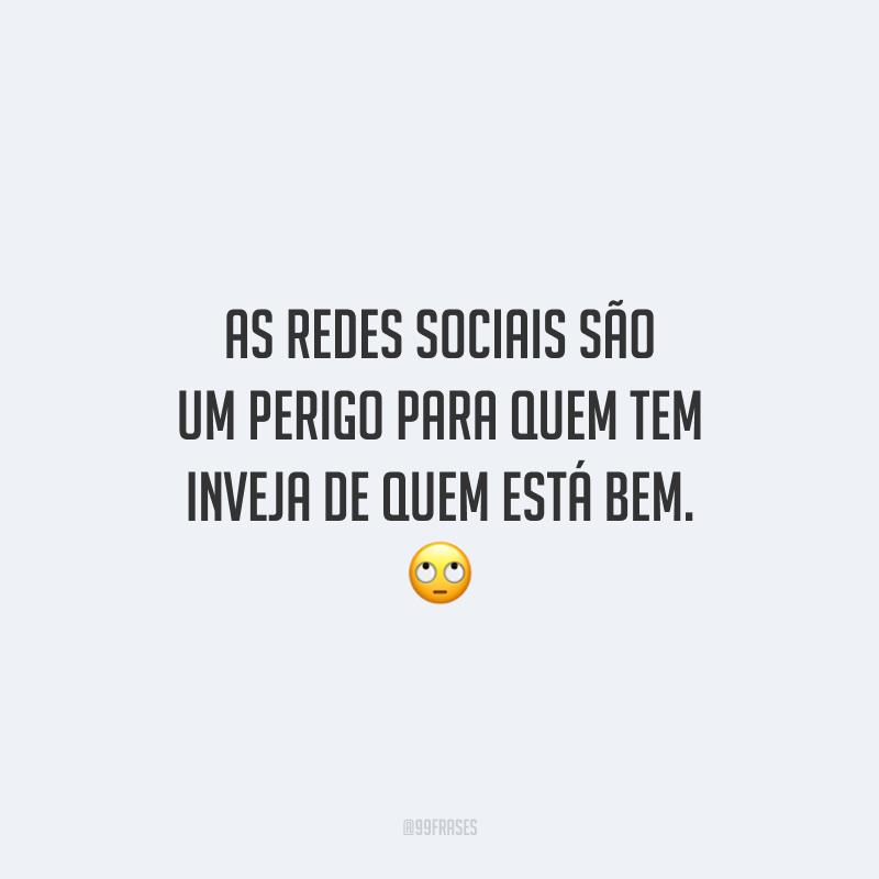 As redes sociais são um perigo para quem tem inveja de quem está bem. 🙄