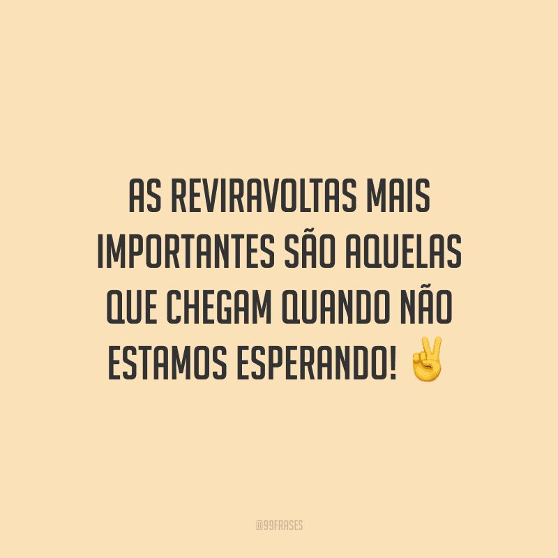 As reviravoltas mais importantes são aquelas que chegam quando não estamos esperando!