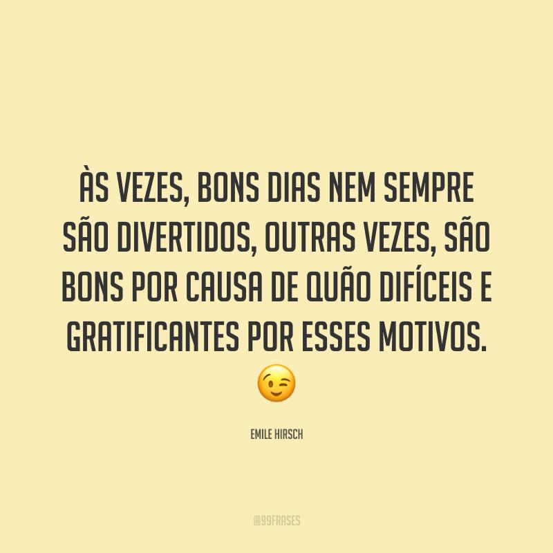 Às vezes, bons dias nem sempre são divertidos, outras vezes, são bons por causa de quão difíceis e gratificantes por esses motivos. 😉