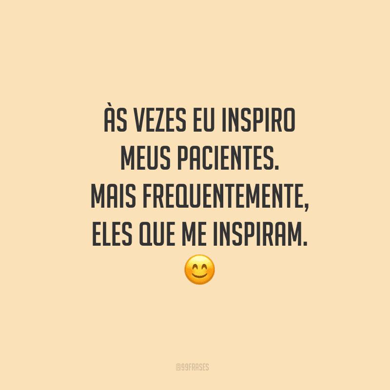Às vezes eu inspiro meus pacientes. Mais frequentemente, eles que me inspiram.