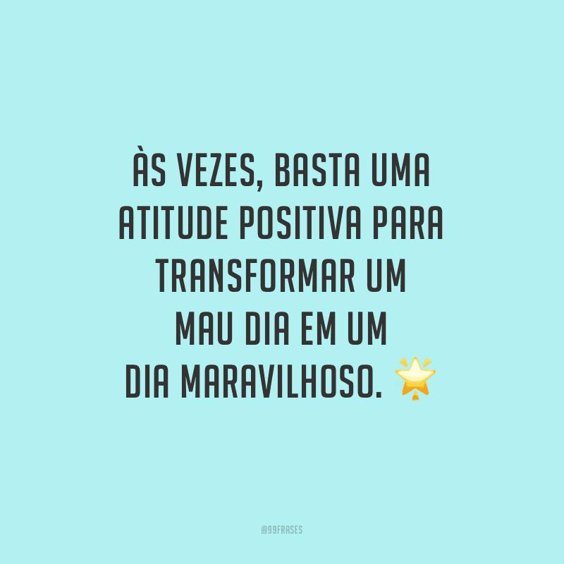 Às vezes, basta uma atitude positiva para transformar um mau dia em um dia maravilhoso.