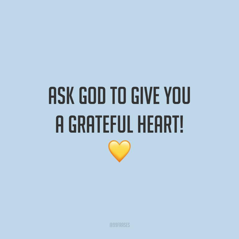 Ask God to give you a grateful heart! 💛 (Peça a Deus para lhe dar um coração agradecido!)