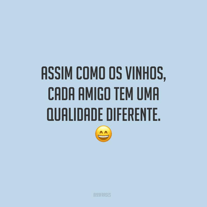 Assim como os vinhos, cada amigo tem uma qualidade diferente.