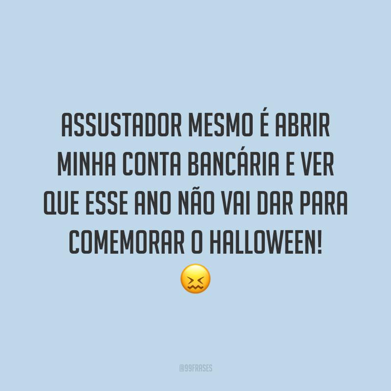 Assustador mesmo é abrir minha conta bancária e ver que esse ano não vai dar para comemorar o Halloween! 😖