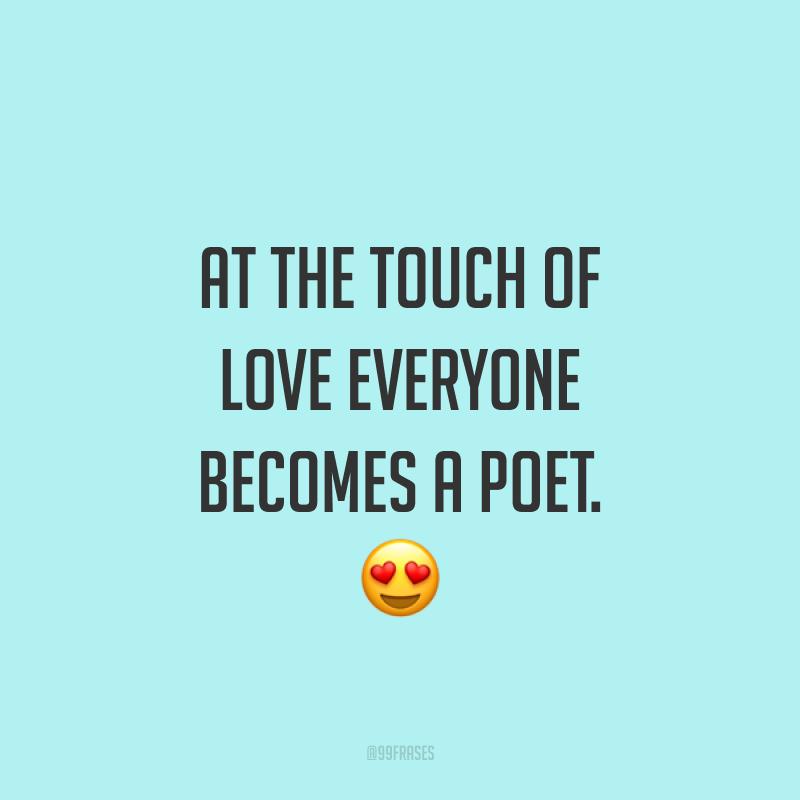 At the touch of love everyone becomes a poet. ?  (Ao toque do amor, todo mundo se torna um poeta.)