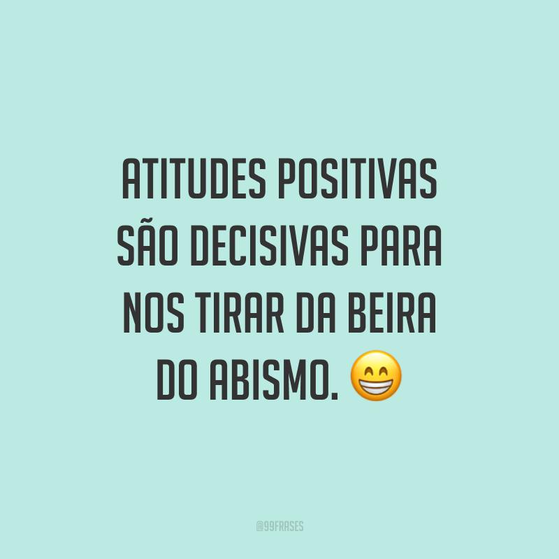 Atitudes positivas são decisivas para nos tirar da beira do abismo. ?