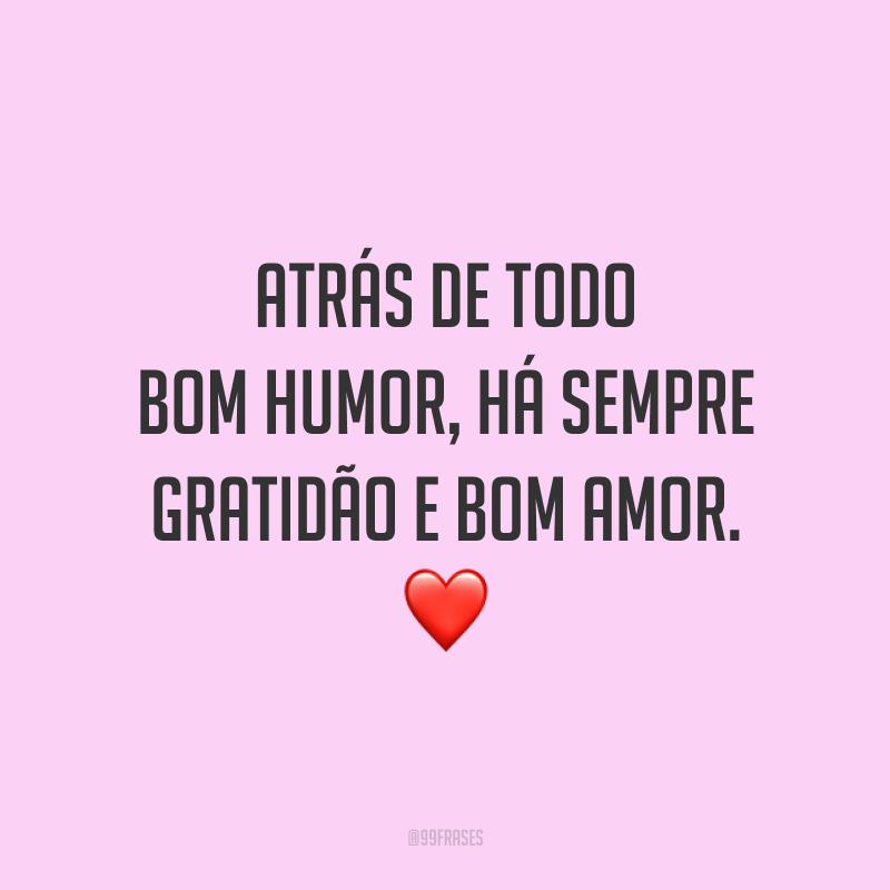 Atrás de todo bom humor, há sempre gratidão e bom amor. ❤️