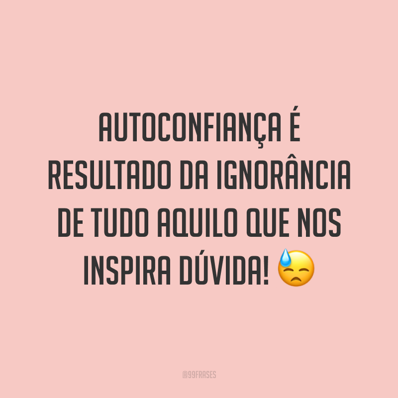 Autoconfiança é resultado da ignorância de tudo aquilo que nos inspira dúvida! 😓