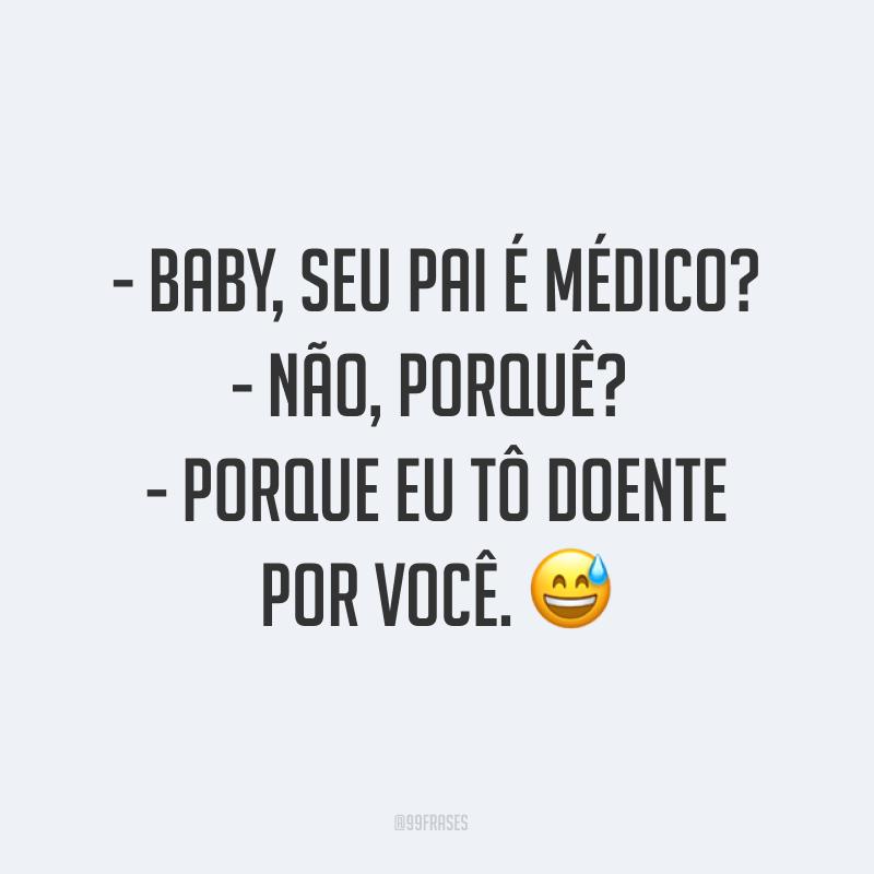 - Baby, seu pai é médico?<br /> - Não, porquê? <br /> - Porque eu tô doente por você. 😅<br />