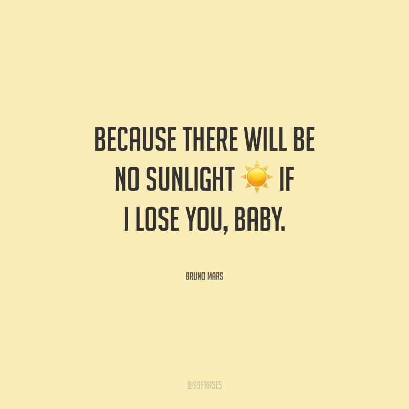 Because there will be no sunlight if I lose you, baby. (Porque não haverá luz do sol se eu te perder, amor.)