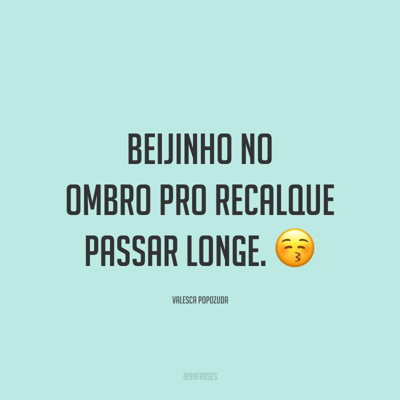 Beijinho no ombro pro recalque passar longe. 😚
