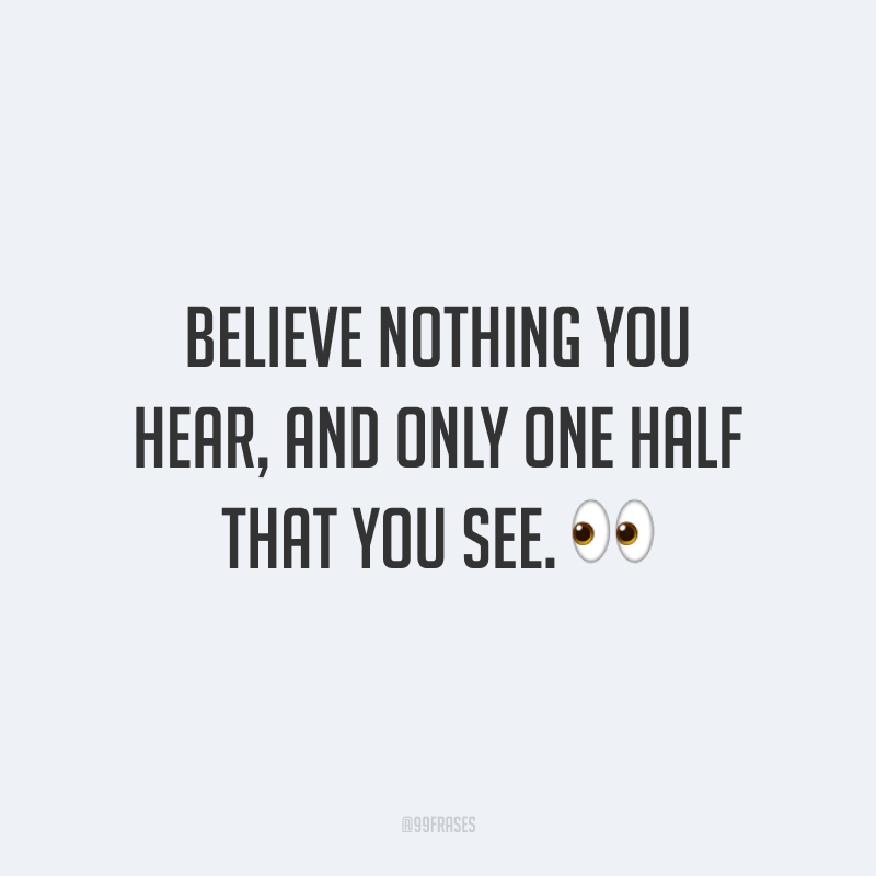 Believe nothing you hear, and only one half that you see. 👀  (Não acredite em nada do que você ouve, mas apenas metade do que você vê).