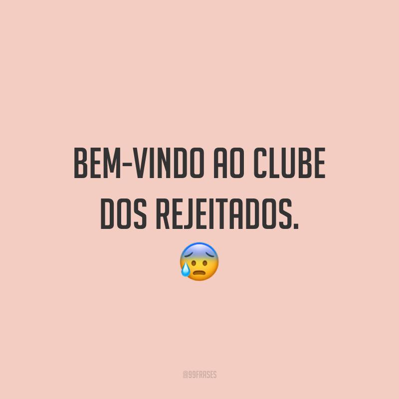 Bem-vindo ao clube dos rejeitados. 😰