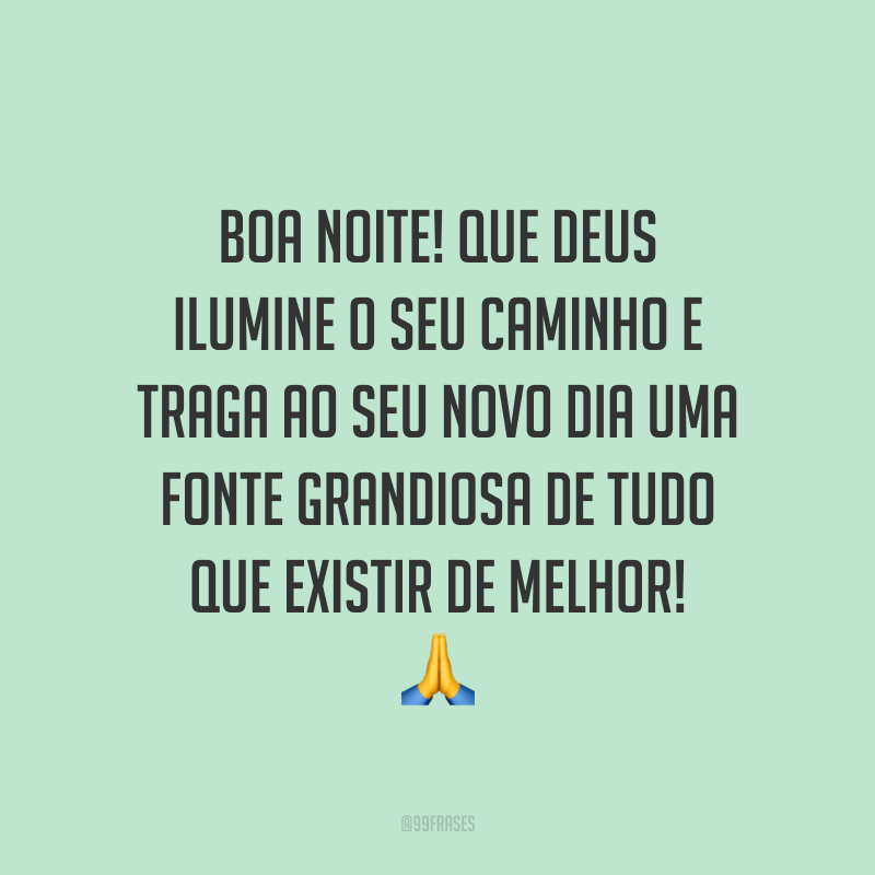 Boa noite! Que Deus ilumine o seu caminho e traga ao seu novo dia uma fonte grandiosa de tudo que existir de melhor! 🙏