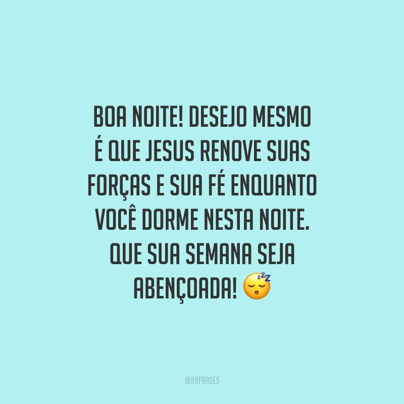Boa noite! Desejo mesmo é que Jesus renove suas forças e sua fé enquanto você dorme nesta noite. Que sua semana seja abençoada!