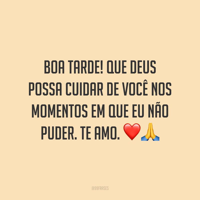 Boa tarde! Que Deus possa cuidar de você nos momentos em que eu não puder. Te amo. ❤️🙏