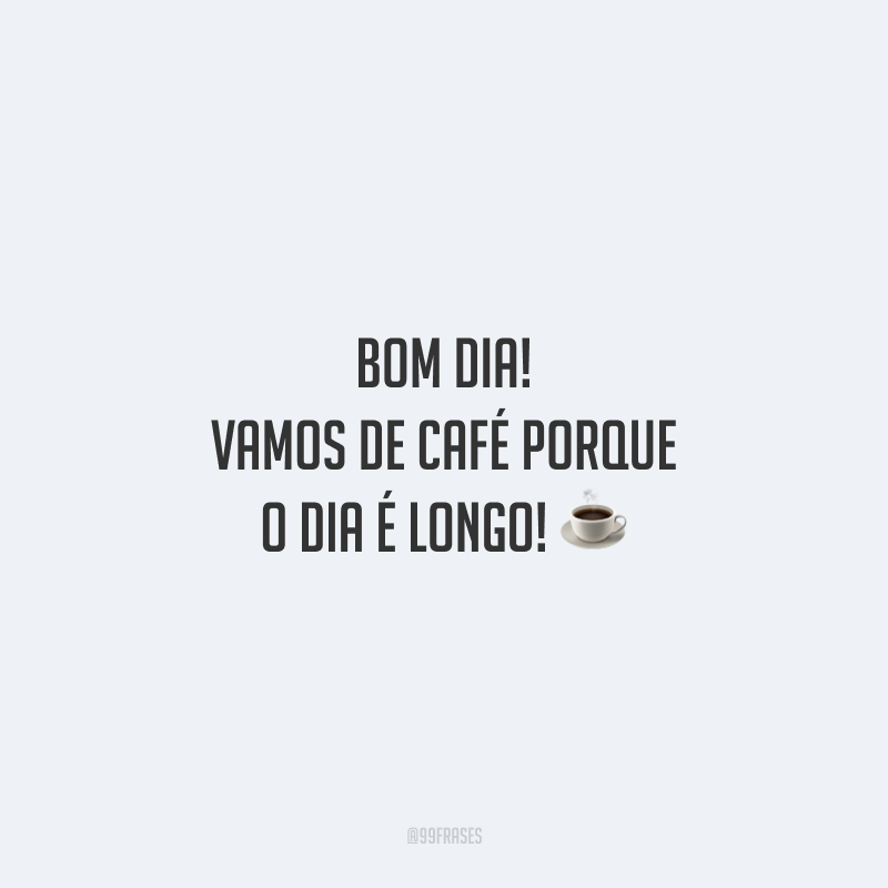 Bom dia! Vamos de café porque o dia é longo!