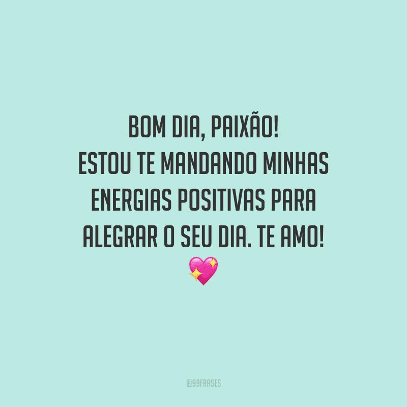 Bom dia, paixão! Estou te mandando minhas energias positivas para alegrar o seu dia. Te amo!