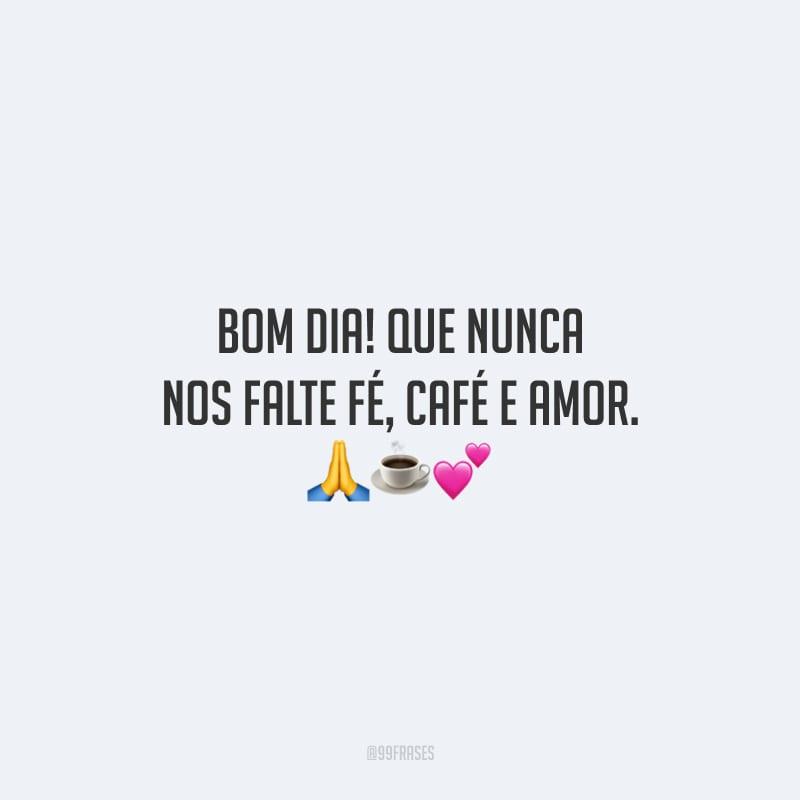 Bom dia! Que nunca nos falte fé, café e amor.<br /> <br />