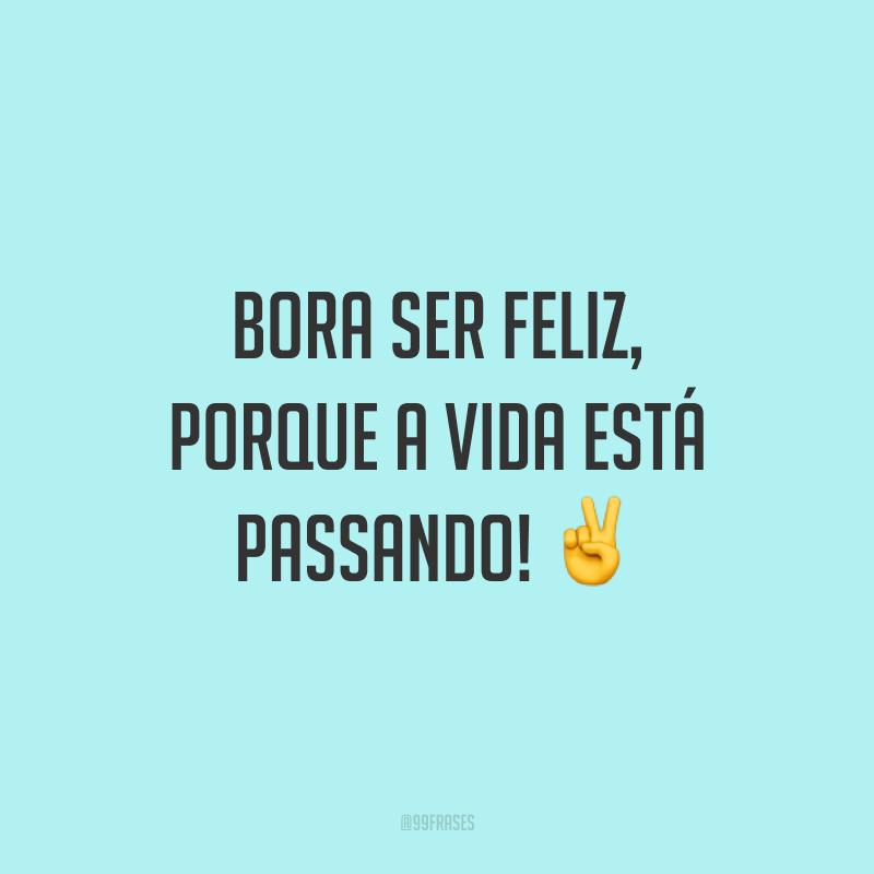Bora ser feliz, porque a vida está passando! ✌