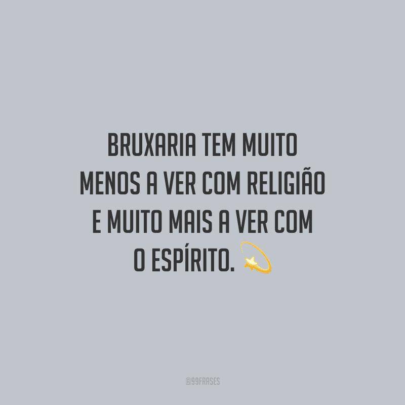 Bruxaria tem muito menos a ver com religião e muito mais a ver com o espírito.