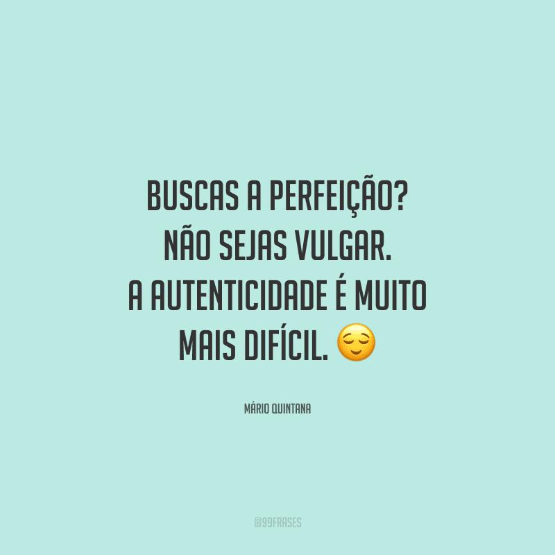 Buscas a perfeição? Não sejas vulgar. A autenticidade é muito mais difícil.