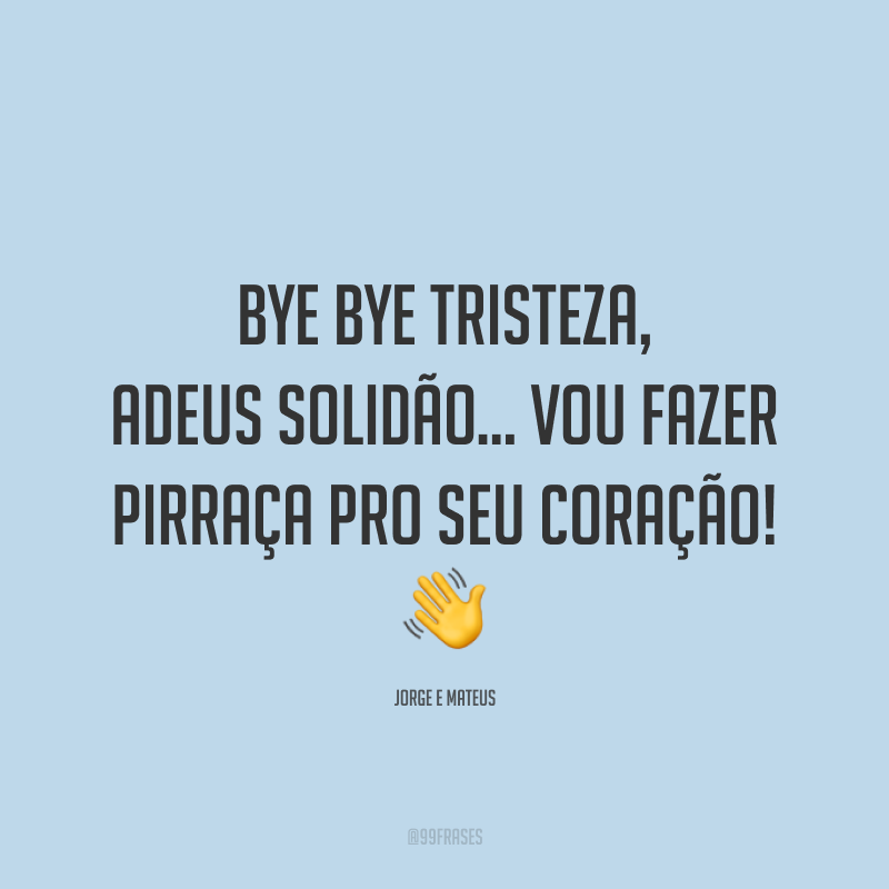 Bye bye tristeza, adeus solidão… vou fazer pirraça pro seu coração! 👋