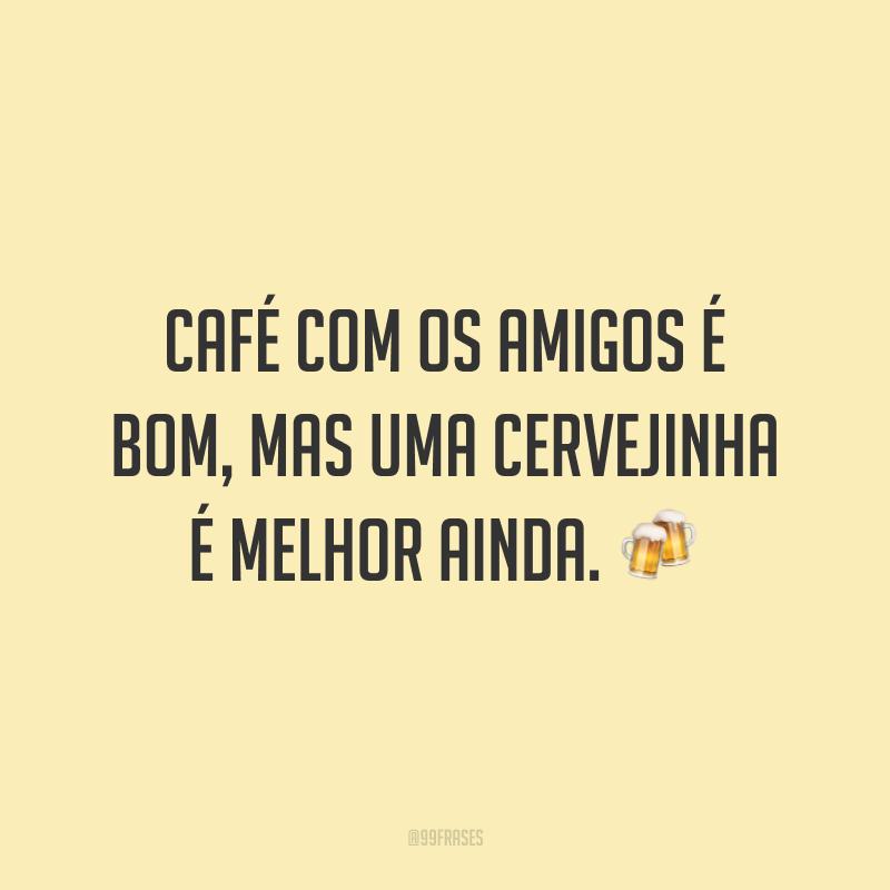Café com os amigos é bom, mas uma cervejinha é melhor ainda. 🍻