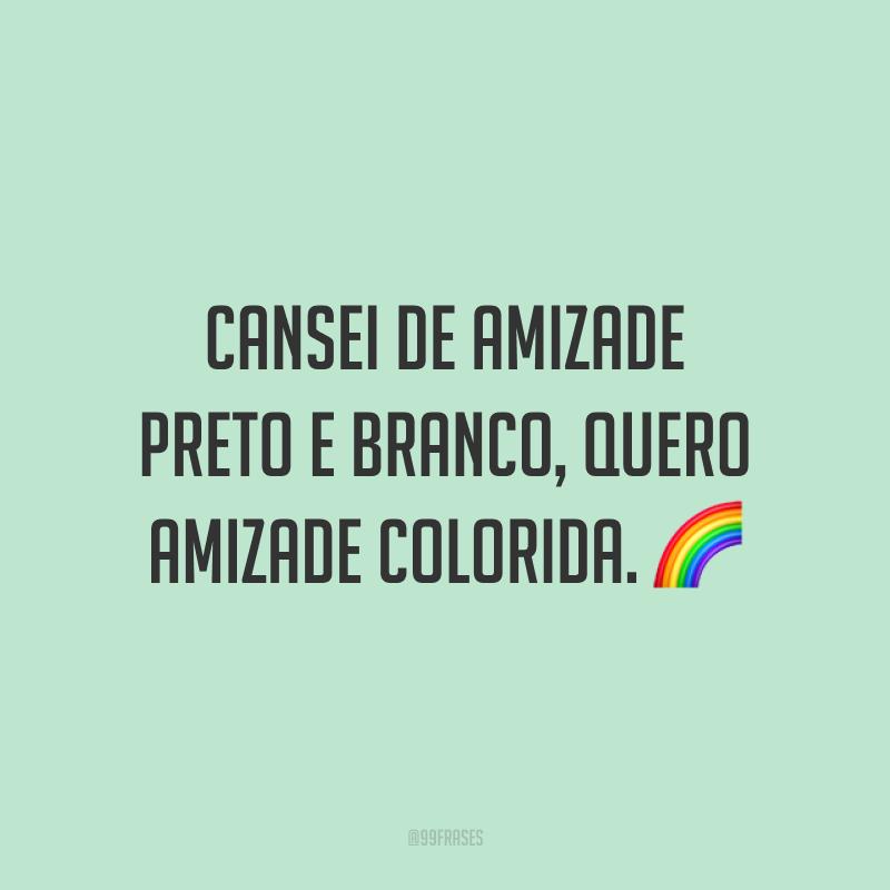 Cansei de amizade preto e branco, quero amizade colorida. 🌈