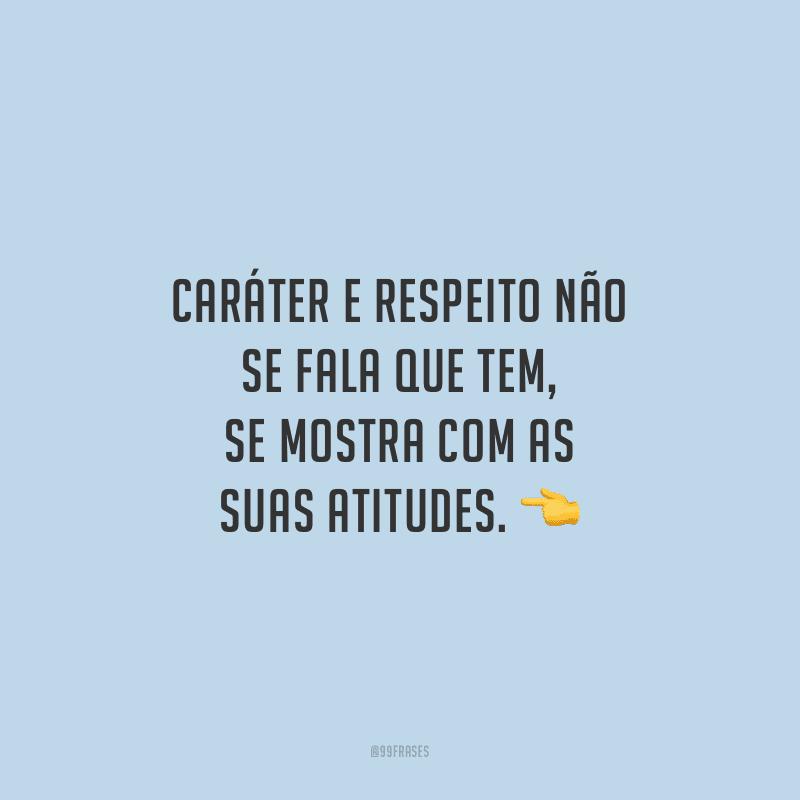 Caráter e respeito não se fala que tem, se mostra com as suas atitudes.