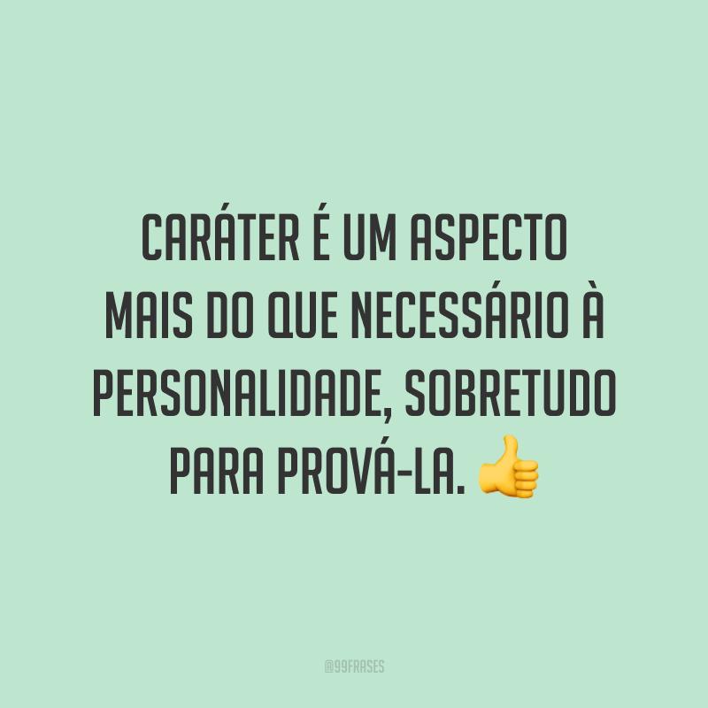 Caráter é um aspecto mais do que necessário à personalidade, sobretudo para prová-la. 👍