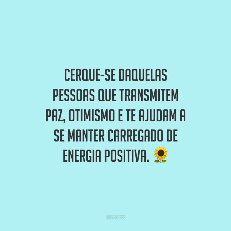 Cerque-se daquelas pessoas que transmitem paz, otimismo e te ajudam a se manter carregado de energia positiva.